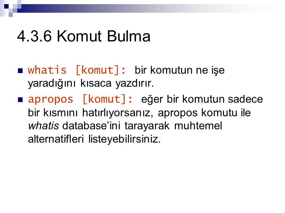 4.3.6 Komut Bulma whatis [komut]: bir komutun ne işe yaradığını kısaca yazdırır.